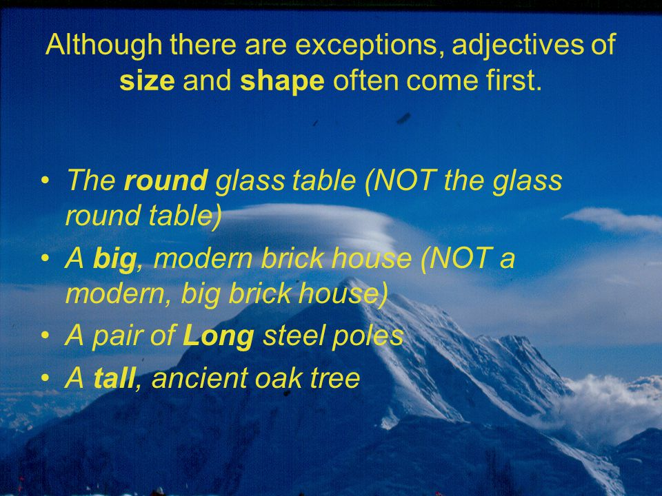 Although there are exceptions, adjectives of size and shape often come first. The round glass table (NOT the glass round table) A big, modern brick ho