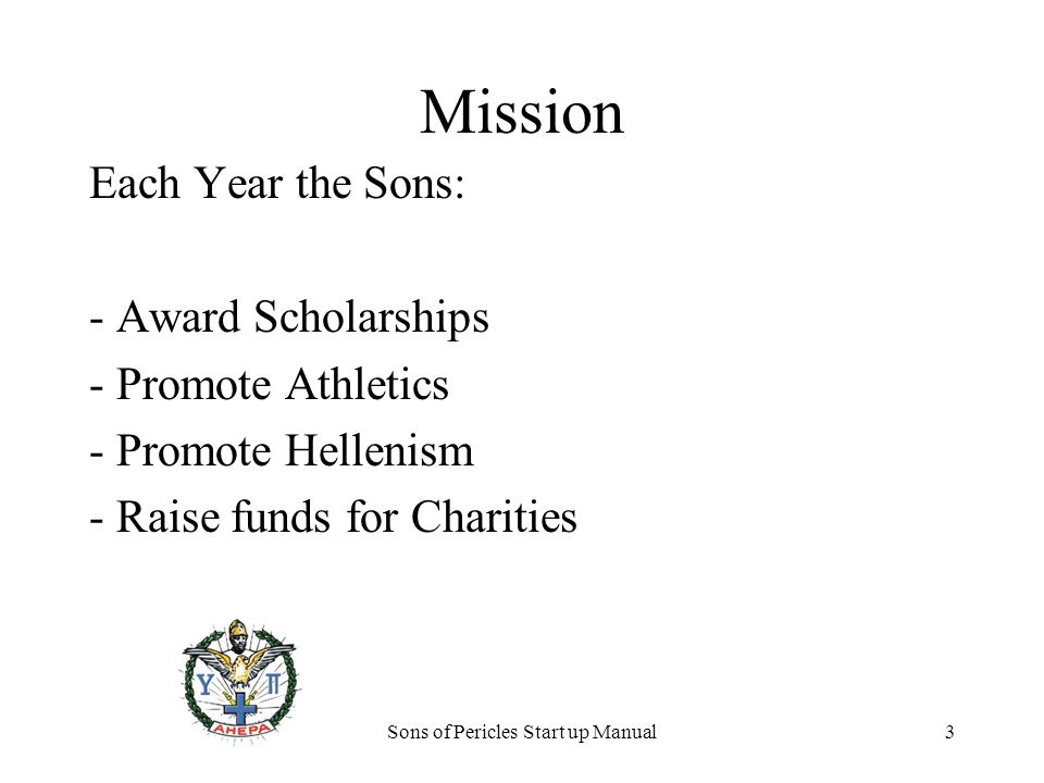 Sons of Pericles Start up Manual3 Mission Each Year the Sons: - Award Scholarships - Promote Athletics - Promote Hellenism - Raise funds for Charities