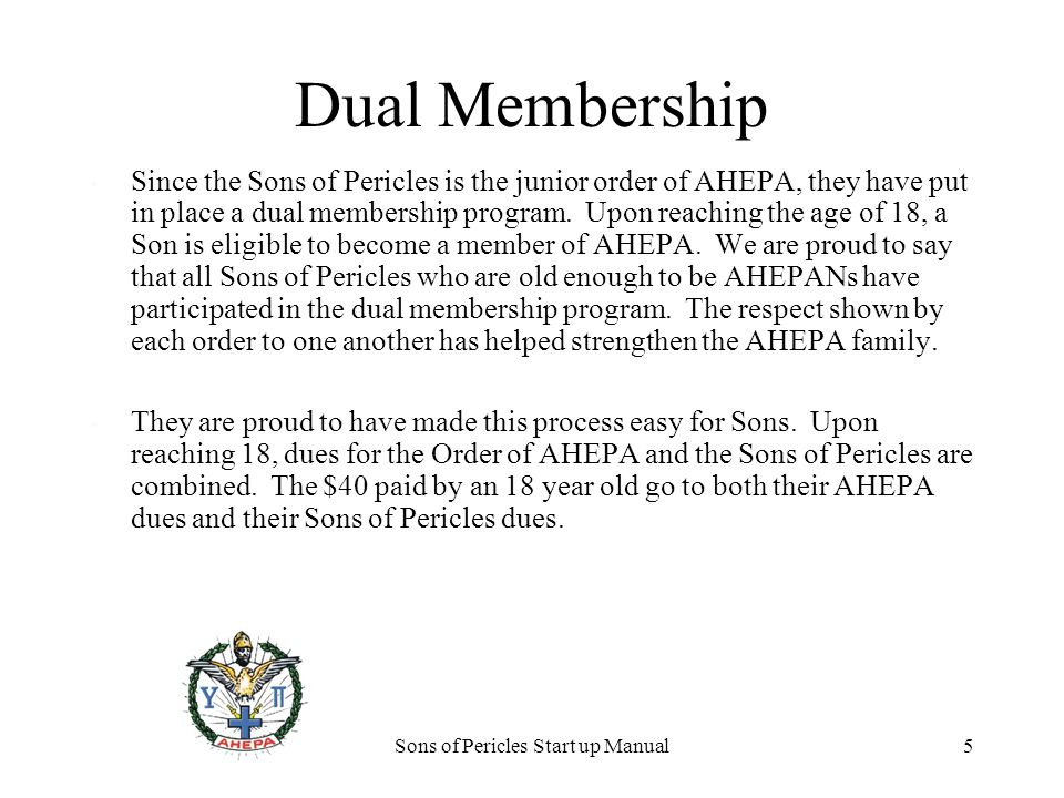 Sons of Pericles Start up Manual5 Dual Membership Since the Sons of Pericles is the junior order of AHEPA, they have put in place a dual membership program.