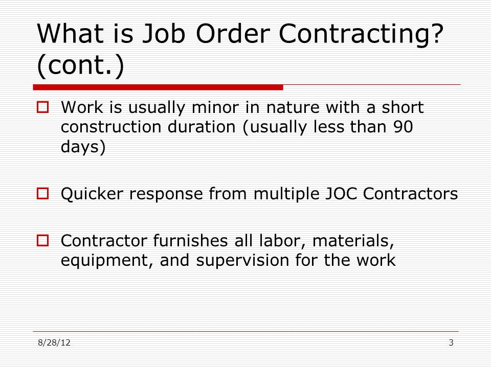 What is Job Order Contracting? (cont.) Work is usually minor in nature with a short construction duration (usually less than 90 days) Quicker response