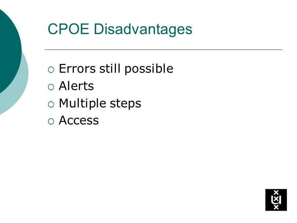 CPOE Disadvantages Errors still possible Alerts Multiple steps Access
