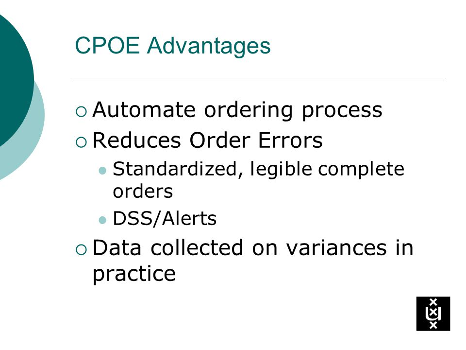CPOE Advantages Automate ordering process Reduces Order Errors Standardized, legible complete orders DSS/Alerts Data collected on variances in practice