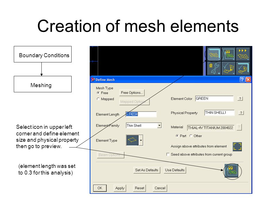 Creation of mesh elements Boundary Conditions Meshing Select icon in upper left corner and define element size and physical property then go to previe