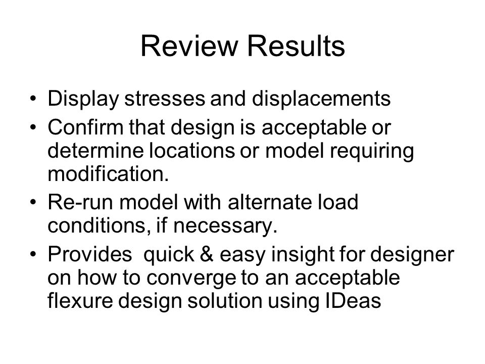 Review Results Display stresses and displacements Confirm that design is acceptable or determine locations or model requiring modification.