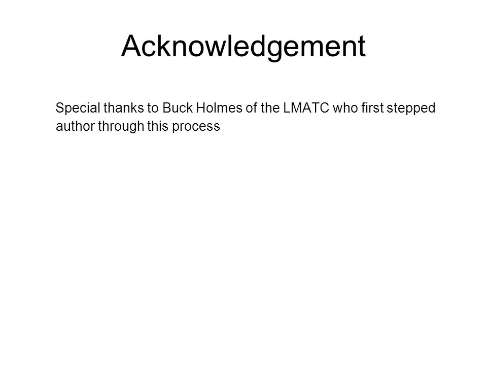 Acknowledgement Special thanks to Buck Holmes of the LMATC who first stepped author through this process