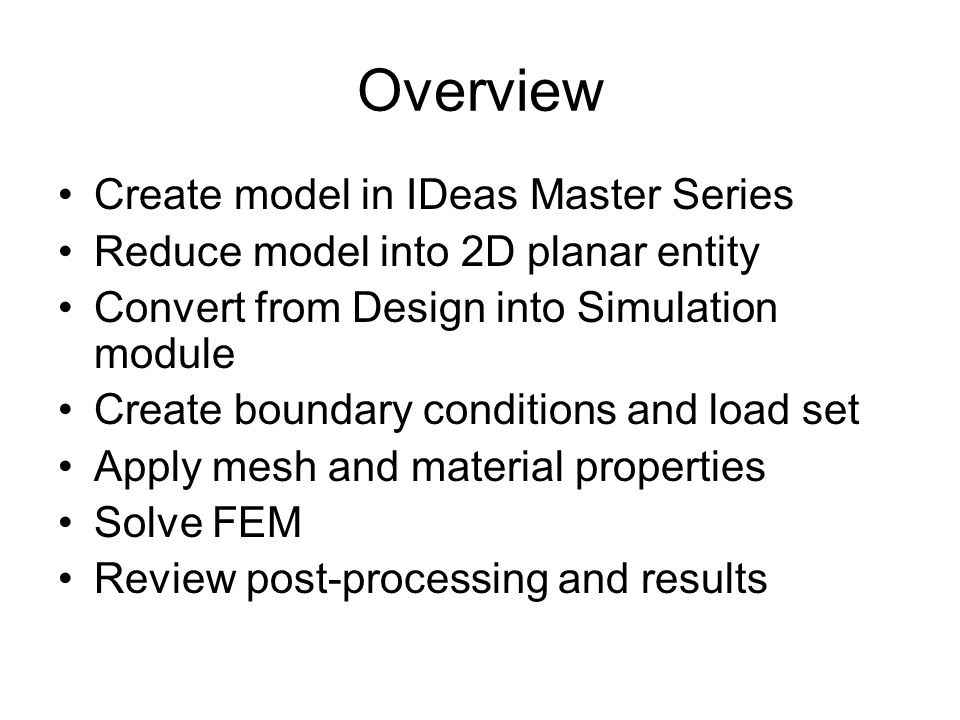 Overview Create model in IDeas Master Series Reduce model into 2D planar entity Convert from Design into Simulation module Create boundary conditions and load set Apply mesh and material properties Solve FEM Review post-processing and results