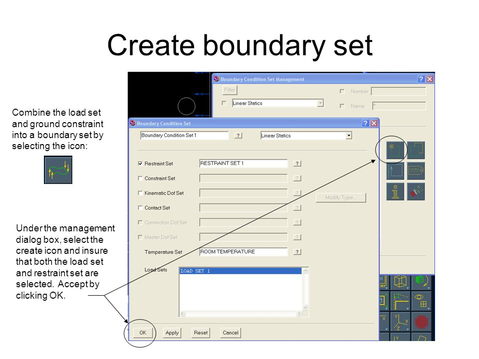 Create boundary set Combine the load set and ground constraint into a boundary set by selecting the icon: Under the management dialog box, select the create icon and insure that both the load set and restraint set are selected.