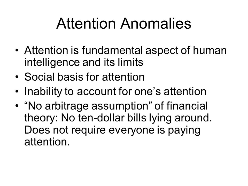 Attention Anomalies Attention is fundamental aspect of human intelligence and its limits Social basis for attention Inability to account for ones attention No arbitrage assumption of financial theory: No ten-dollar bills lying around.