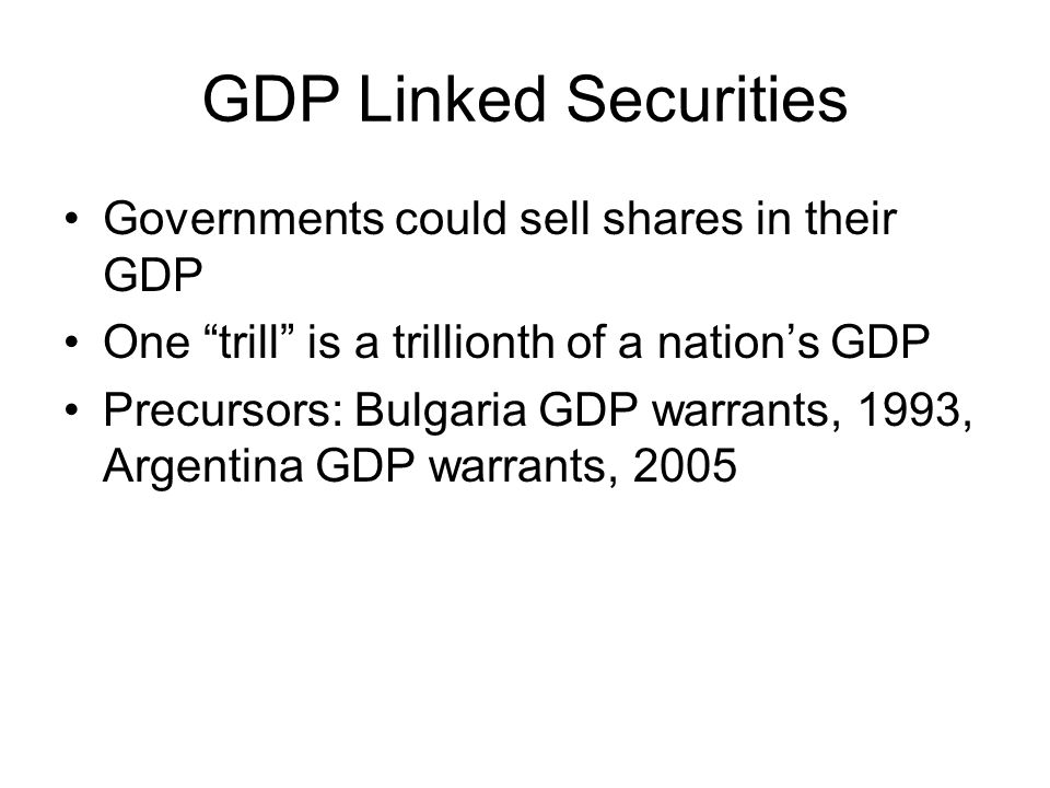 GDP Linked Securities Governments could sell shares in their GDP One trill is a trillionth of a nations GDP Precursors: Bulgaria GDP warrants, 1993, Argentina GDP warrants, 2005