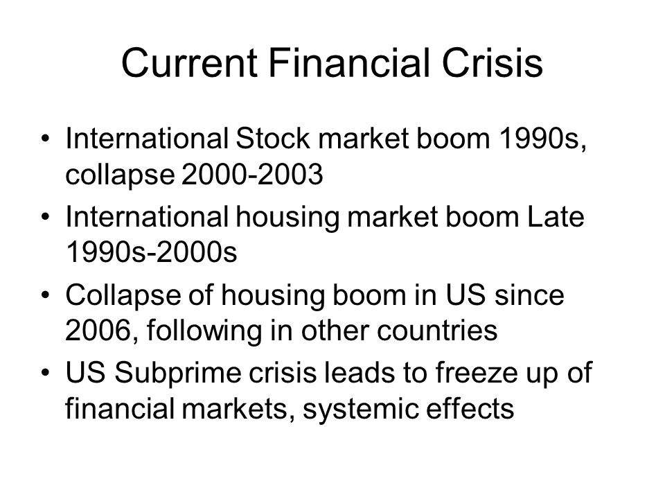 Current Financial Crisis International Stock market boom 1990s, collapse 2000-2003 International housing market boom Late 1990s-2000s Collapse of housing boom in US since 2006, following in other countries US Subprime crisis leads to freeze up of financial markets, systemic effects