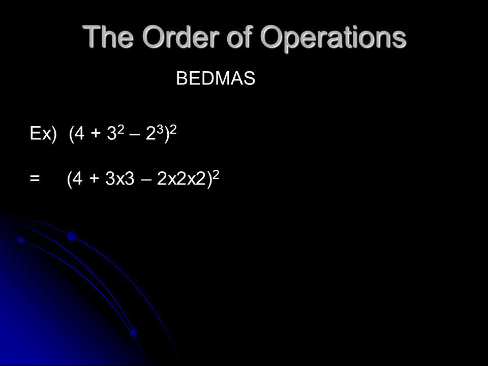 The Order of Operations BEDMAS Ex) (4 + 3 2 – 2 3 ) 2 = (4 + 3x3 – 2x2x2) 2