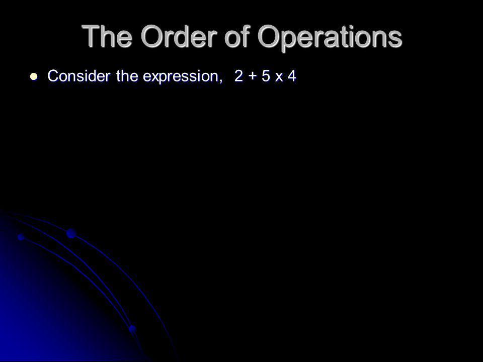 Consider the expression, 2 + 5 x 4 Consider the expression, 2 + 5 x 4