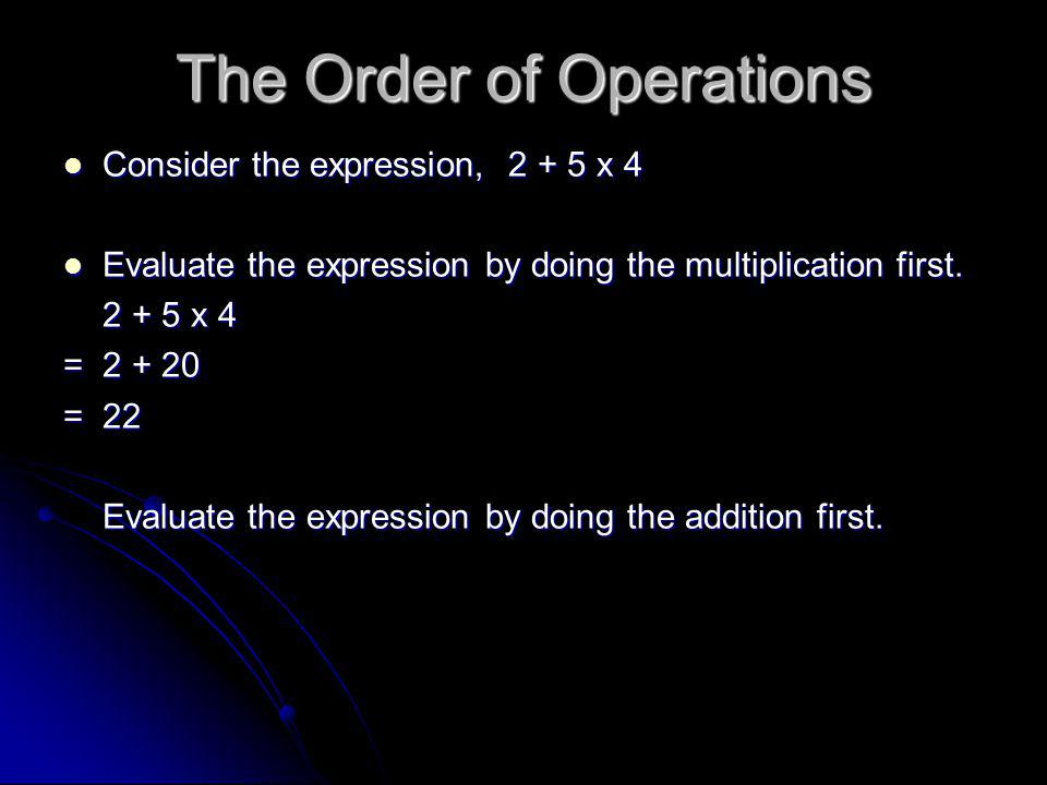 The Order of Operations Consider the expression, 2 + 5 x 4 Consider the expression, 2 + 5 x 4 Evaluate the expression by doing the multiplication first.
