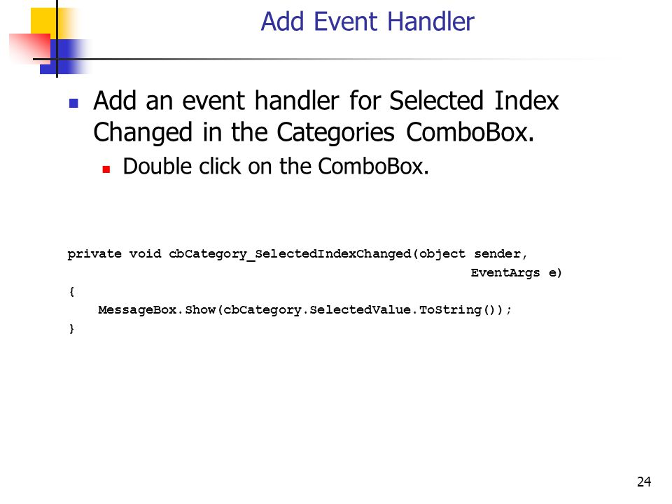 24 Add Event Handler Add an event handler for Selected Index Changed in the Categories ComboBox.