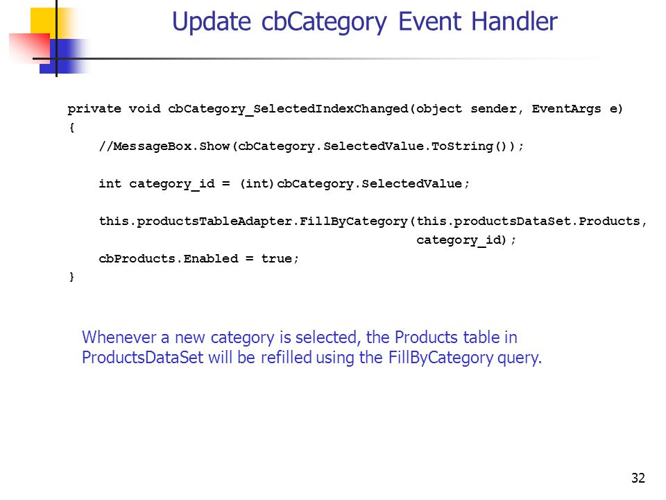 32 Update cbCategory Event Handler private void cbCategory_SelectedIndexChanged(object sender, EventArgs e) { //MessageBox.Show(cbCategory.SelectedVal