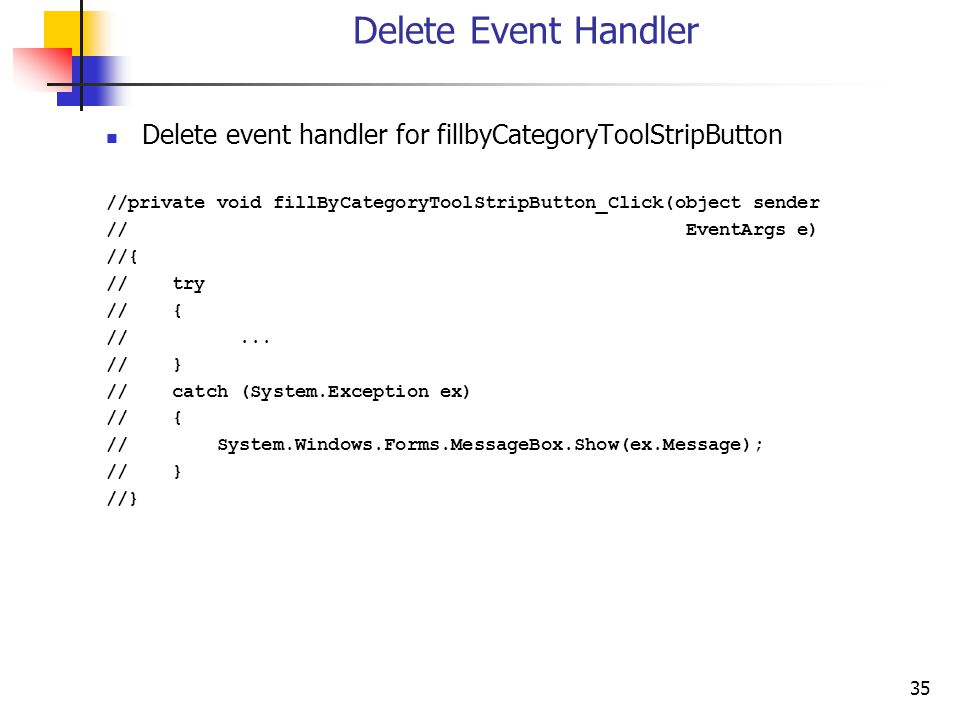 35 Delete Event Handler Delete event handler for fillbyCategoryToolStripButton //private void fillByCategoryToolStripButton_Click(object sender // EventArgs e) //{ // try // { //...