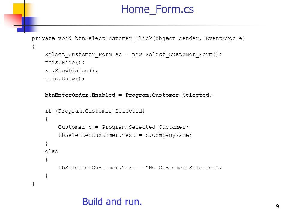 9 Home_Form.cs private void btnSelectCustomer_Click(object sender, EventArgs e) { Select_Customer_Form sc = new Select_Customer_Form(); this.Hide(); s
