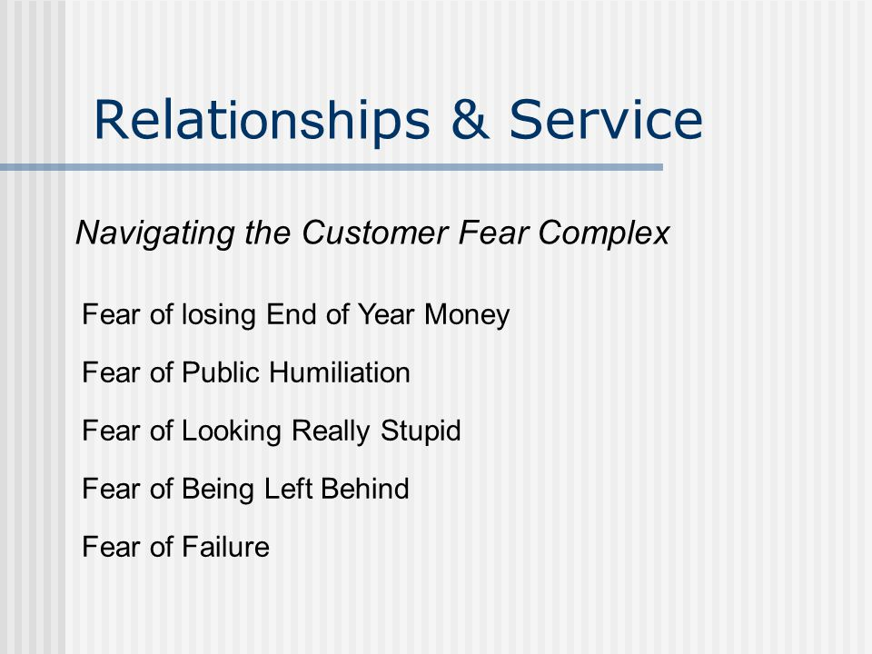 Relat ionsh ips & Service Navigating the Customer Fear Complex Fear of Being Left Behind Fear of Looking Really Stupid Fear of Public Humiliation Fear of losing End of Year Money Fear of Failure