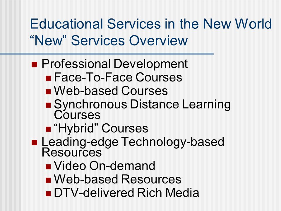 Educational Services in the New World New Services Overview Professional Development Face-To-Face Courses Web-based Courses Synchronous Distance Learning Courses Hybrid Courses Leading-edge Technology-based Resources Video On-demand Web-based Resources DTV-delivered Rich Media