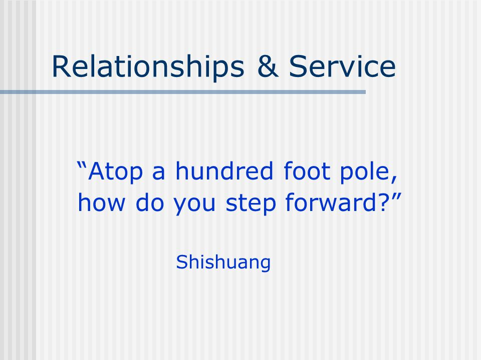Relationships & Service Atop a hundred foot pole, how do you step forward Shishuang