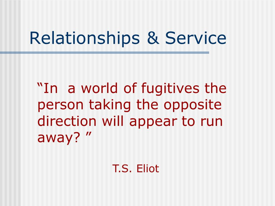 Relationships & Service In a world of fugitives the person taking the opposite direction will appear to run away.