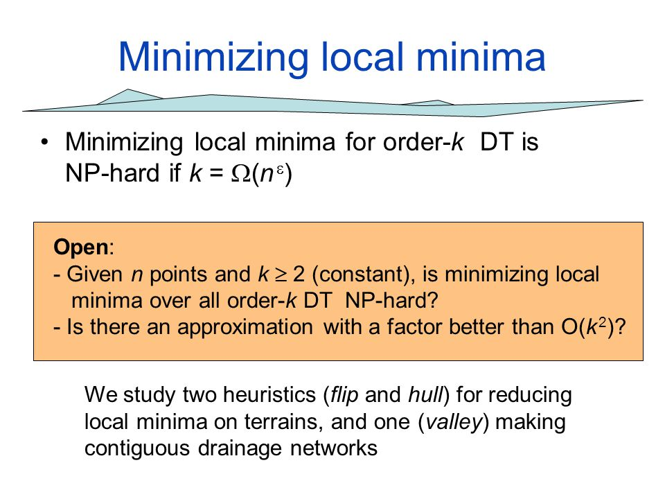 Minimizing local minima Minimizing local minima for order-k DT is NP-hard if k = (n ) Open: - Given n points and k 2 (constant), is minimizing local m