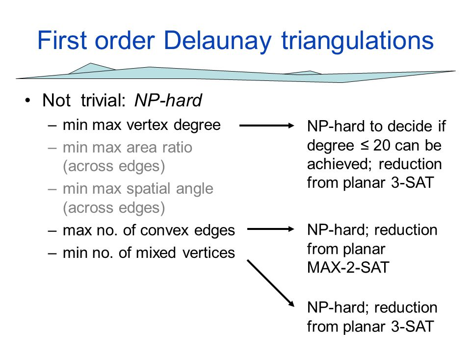First order Delaunay triangulations Not trivial: NP-hard –min max vertex degree –min max area ratio (across edges) –min max spatial angle (across edge