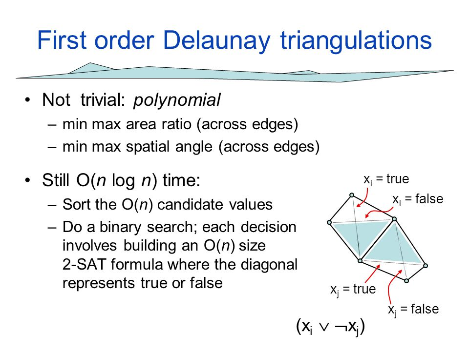 First order Delaunay triangulations Not trivial: polynomial –min max area ratio (across edges) –min max spatial angle (across edges) Still O(n log n)
