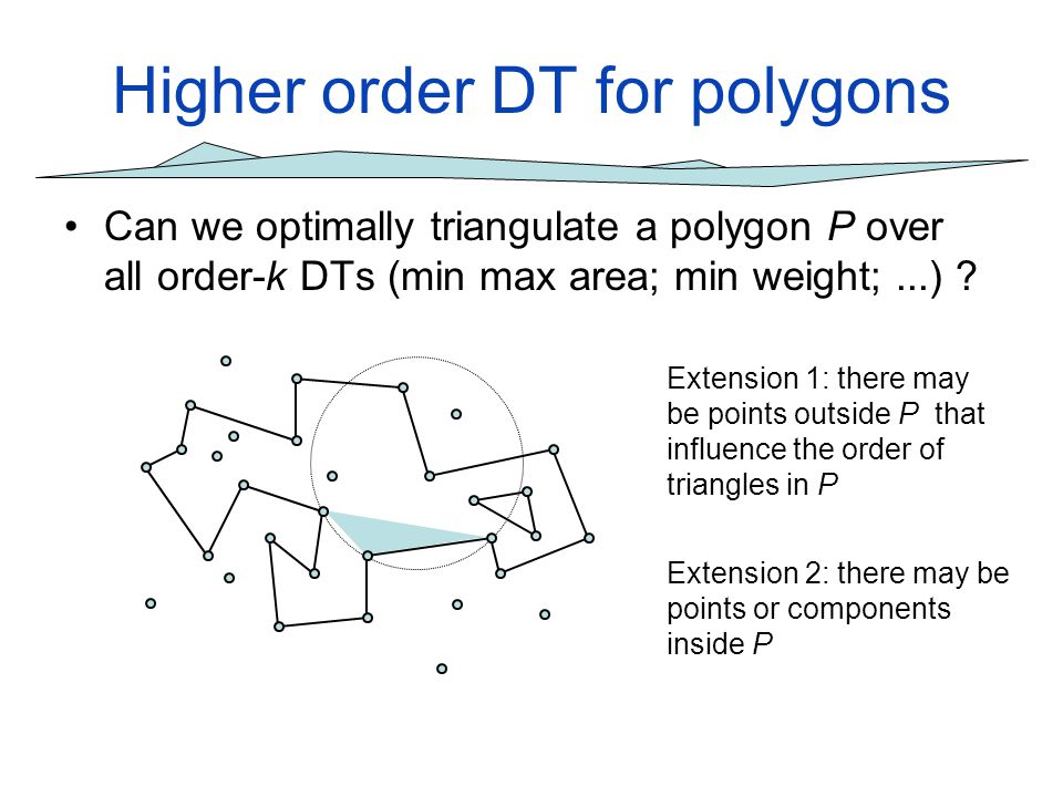 Higher order DT for polygons Can we optimally triangulate a polygon P over all order-k DTs (min max area; min weight;...) ? Extension 1: there may be