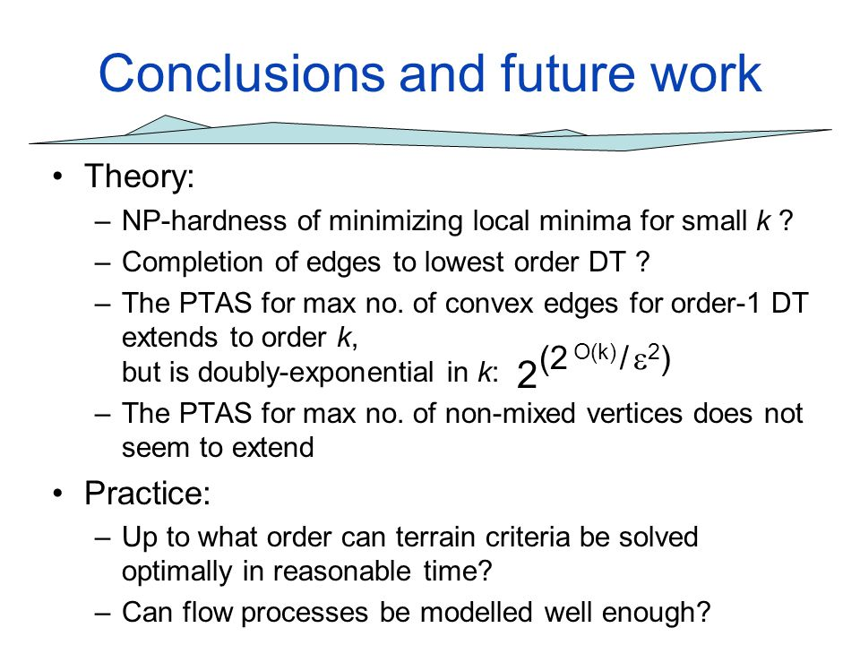 Conclusions and future work Theory: –NP-hardness of minimizing local minima for small k ? –Completion of edges to lowest order DT ? –The PTAS for max