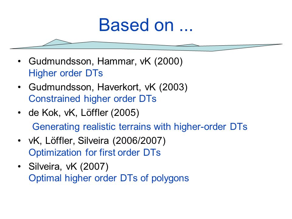 Based on... Gudmundsson, Hammar, vK (2000) Higher order DTs Gudmundsson, Haverkort, vK (2003) Constrained higher order DTs de Kok, vK, Löffler (2005)