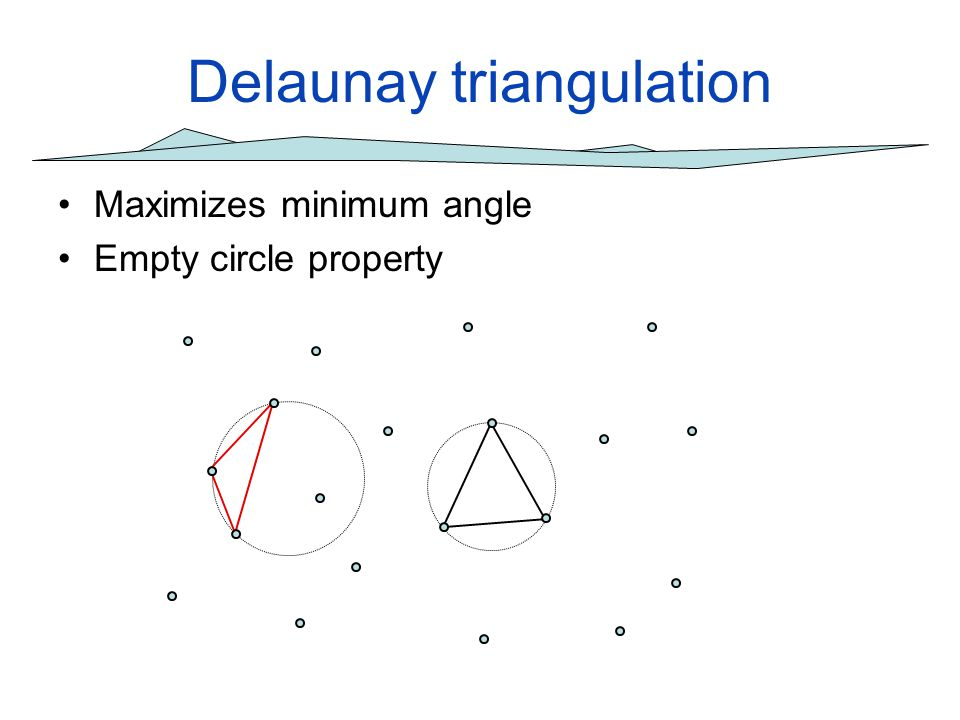 First order Delaunay triangulations Minimizing local minima is easy: choose the diagonal that connects to the lowest point of the quadrilateral O(n log n) time for any n-point set 8 7 12 9 4 5 2