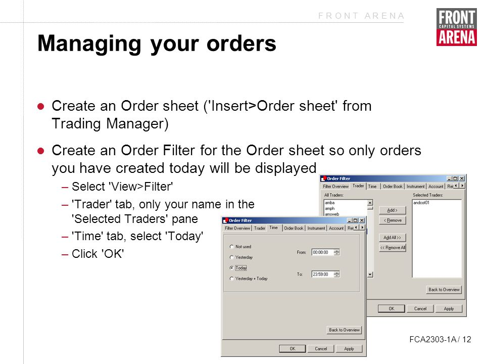 F R O N T A R E N A FCA2303-1A / 12 Managing your orders Create an Order sheet ( Insert>Order sheet from Trading Manager) Create an Order Filter for the Order sheet so only orders you have created today will be displayed –Select View>Filter – Trader tab, only your name in the Selected Traders pane – Time tab, select Today –Click OK