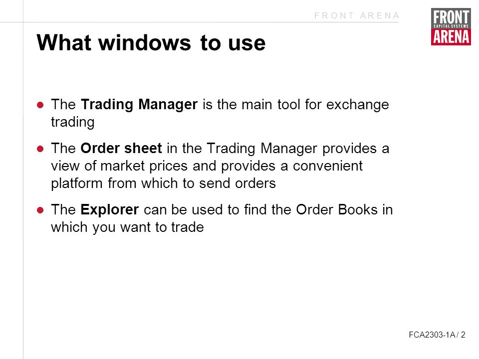 F R O N T A R E N A FCA2303-1A / 2 What windows to use The Trading Manager is the main tool for exchange trading The Order sheet in the Trading Manager provides a view of market prices and provides a convenient platform from which to send orders The Explorer can be used to find the Order Books in which you want to trade