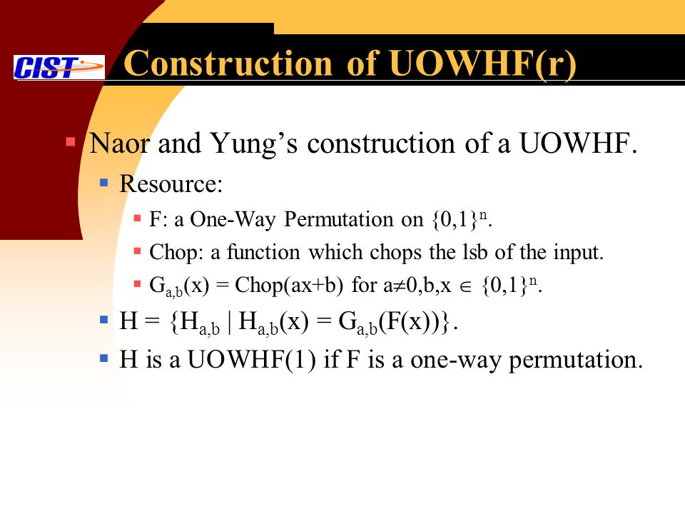 Construction of UOWHF(r) Naor and Yungs construction of a UOWHF. Resource: F: a One-Way Permutation on {0,1} n. Chop: a function which chops the lsb o