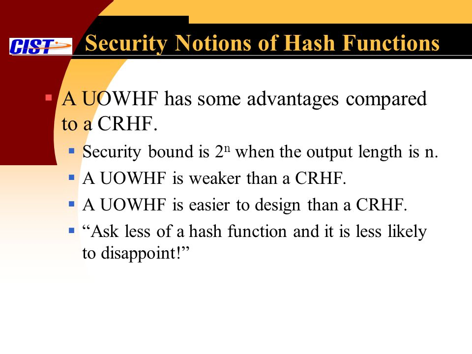 Security Notions of Hash Functions A UOWHF has some advantages compared to a CRHF. Security bound is 2 n when the output length is n. A UOWHF is weake