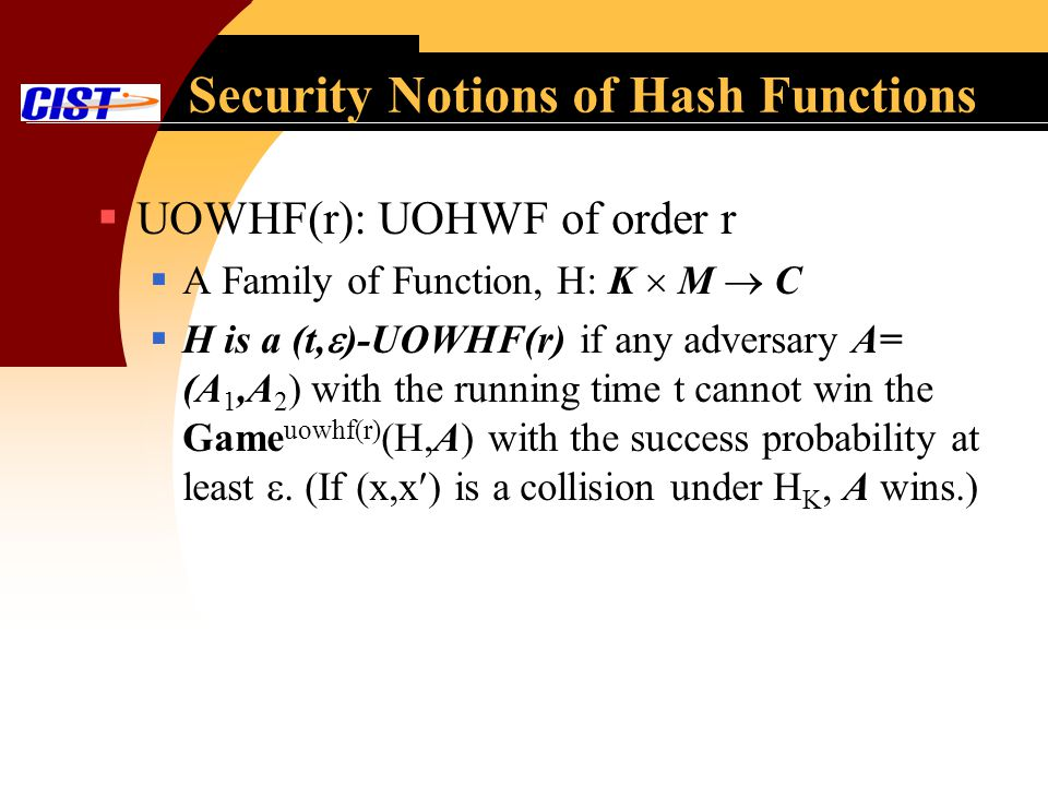 Security Notions of Hash Functions UOWHF(r): UOHWF of order r A Family of Function, H: K M C H is a (t, )-UOWHF(r) if any adversary A= (A 1,A 2 ) with the running time t cannot win the Game uowhf(r) (H,A) with the success probability at least.