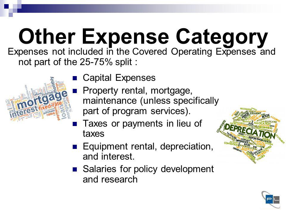 Other Expense Category Expenses not included in the Covered Operating Expenses and not part of the 25-75% split : Capital Expenses Property rental, mortgage, maintenance (unless specifically part of program services).