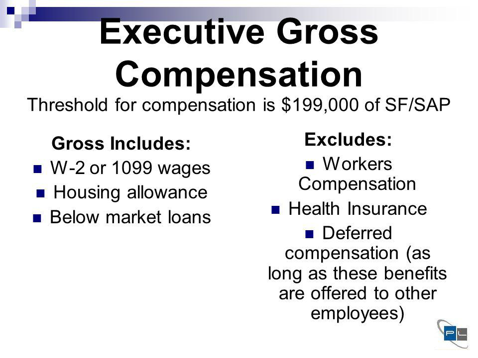 Executive Gross Compensation Gross Includes: W-2 or 1099 wages Housing allowance Below market loans Excludes: Workers Compensation Health Insurance Deferred compensation (as long as these benefits are offered to other employees) Threshold for compensation is $199,000 of SF/SAP