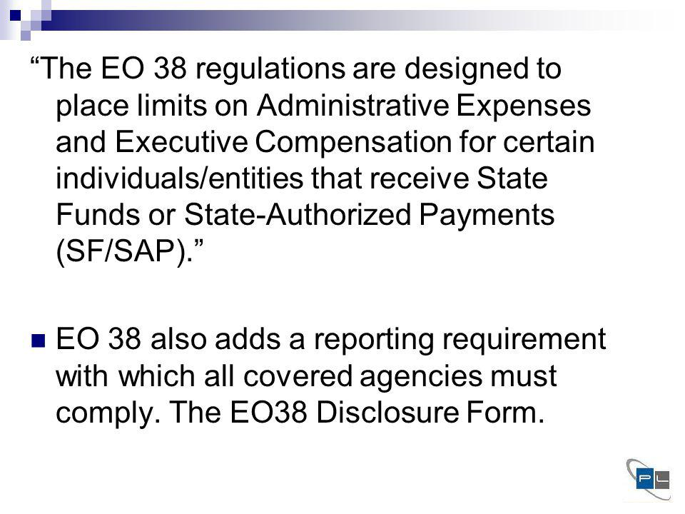 The EO 38 regulations are designed to place limits on Administrative Expenses and Executive Compensation for certain individuals/entities that receive State Funds or State-Authorized Payments (SF/SAP).