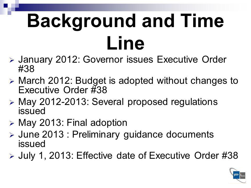 Background and Time Line January 2012: Governor issues Executive Order #38 March 2012: Budget is adopted without changes to Executive Order #38 May 2012-2013: Several proposed regulations issued May 2013: Final adoption June 2013 : Preliminary guidance documents issued July 1, 2013: Effective date of Executive Order #38