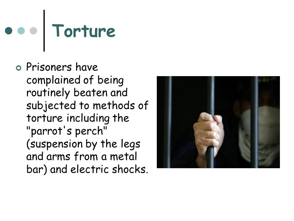 Torture Prisoners have complained of being routinely beaten and subjected to methods of torture including the parrot s perch (suspension by the legs and arms from a metal bar) and electric shocks.