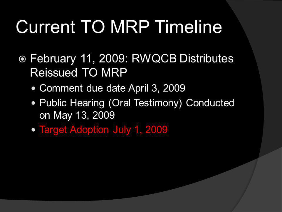 Current TO MRP Timeline February 11, 2009: RWQCB Distributes Reissued TO MRP Comment due date April 3, 2009 Public Hearing (Oral Testimony) Conducted