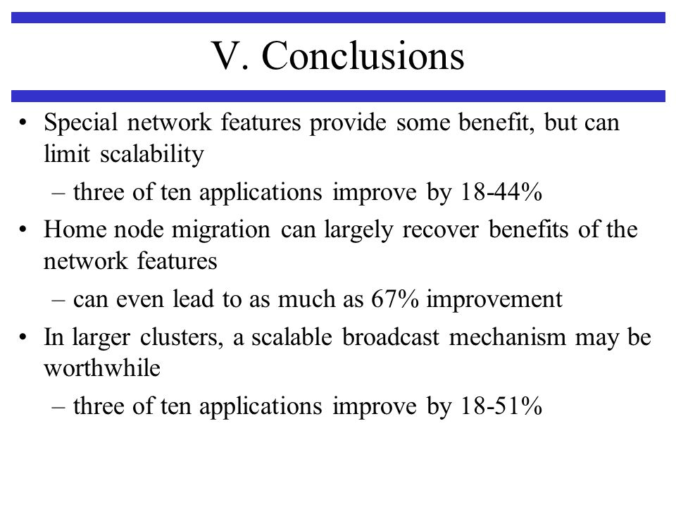V. Conclusions Special network features provide some benefit, but can limit scalability –three of ten applications improve by 18-44% Home node migrati