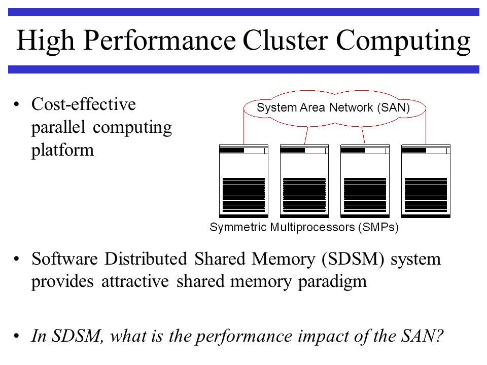 High Performance Cluster Computing Cost-effective parallel computing platform Software Distributed Shared Memory (SDSM) system provides attractive sha