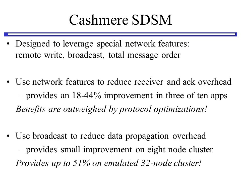 Cashmere SDSM Designed to leverage special network features: remote write, broadcast, total message order Use network features to reduce receiver and ack overhead –provides an 18-44% improvement in three of ten apps Benefits are outweighed by protocol optimizations.