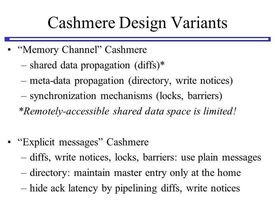 Cashmere Design Variants Memory Channel Cashmere –shared data propagation (diffs)* –meta-data propagation (directory, write notices) –synchronization