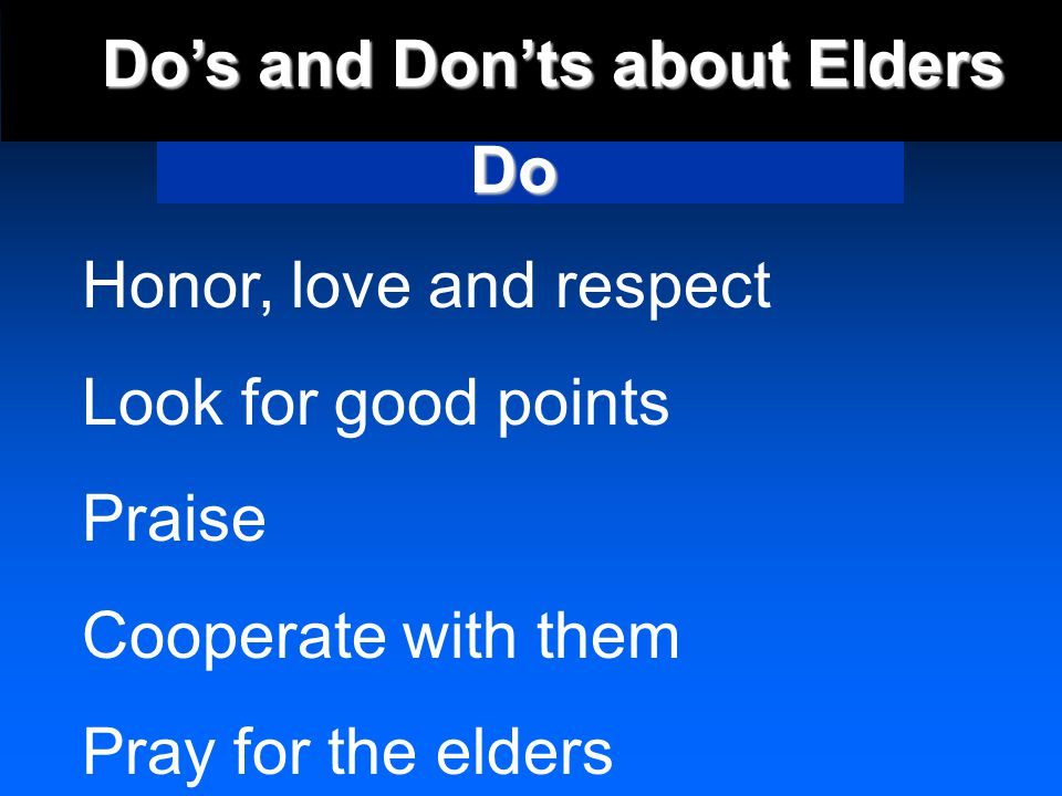 Dos and Donts about Elders Honor, love and respect Look for good points Praise Cooperate with them Pray for the elders Do
