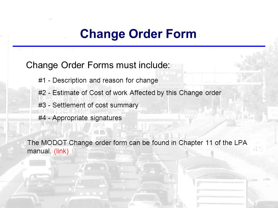 Change Order Form Change Order Forms must include: –#1 - Description and reason for change –#2 - Estimate of Cost of work Affected by this Change order –#3 - Settlement of cost summary –#4 - Appropriate signatures The MODOT Change order form can be found in Chapter 11 of the LPA manual.