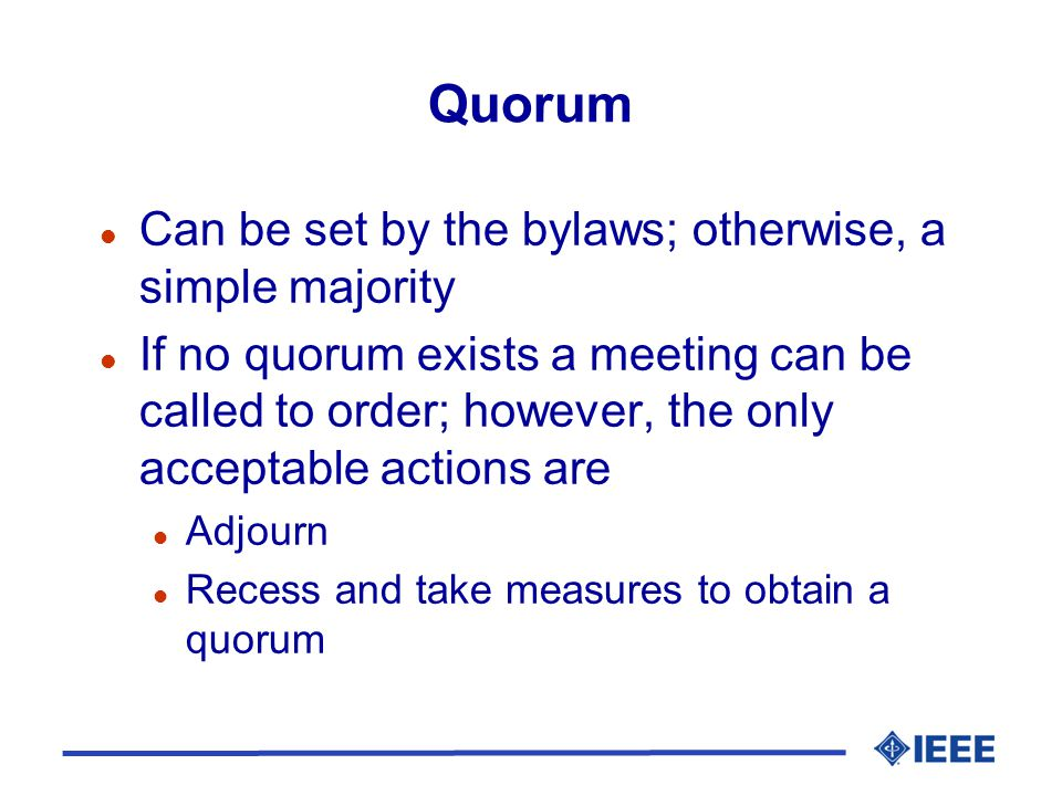 Quorum l Can be set by the bylaws; otherwise, a simple majority l If no quorum exists a meeting can be called to order; however, the only acceptable a